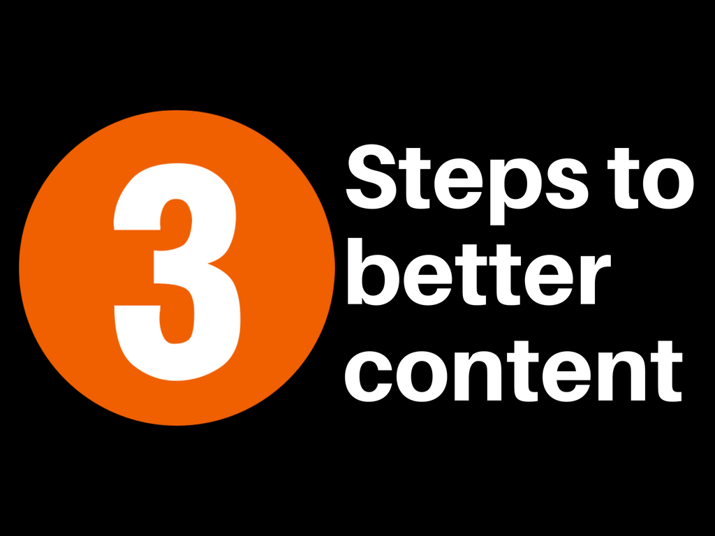 3 steps to better content (and better content marketing)